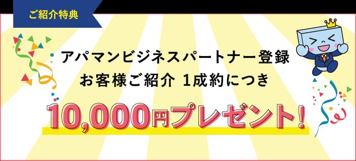 ご紹介特典 アパマンビジネスパートナー登録 お客様ご紹介 1成約につき 10,000円プレゼント!